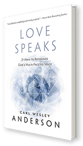 Love Speaks: 21 Ways to Recognize God's Multi-Faceted Voice by Carl Wesley Anderson